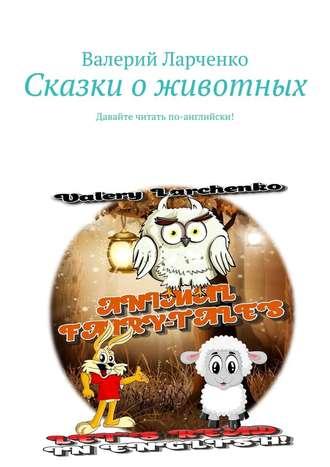 Валерий Ларченко, Сказки оживотных. Давайте читать по-английски!