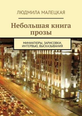 Людмила Малецкая, Небольшая книга прозы. Миниатюры, зарисовки, интервью, высказывания
