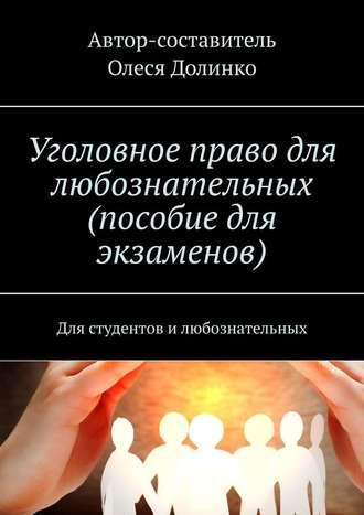 Олеся Долинко, Уголовное право для любознательных (пособие для экзаменов). Для студентов илюбознательных