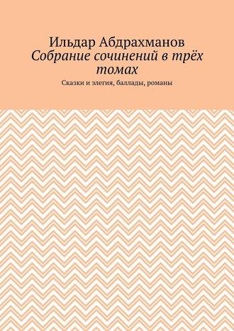 Ильдар Абдрахманов, Собрание сочинений втрёх томах. Сказки и элегия, баллады, романы