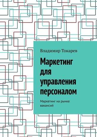 Владимир Токарев, Маркетинг для управления персоналом. Маркетинг на рынке вакансий