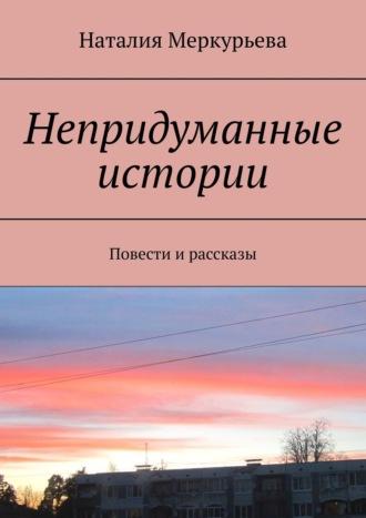 Наталия Меркурьева, Непридуманные истории. Повести и рассказы