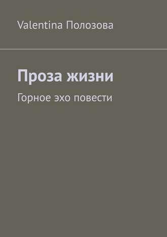 Valentina Полозова, Проза жизни. Горное эхо повести