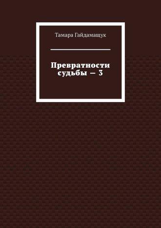 Тамара Гайдамащук, Превратности судьбы–3