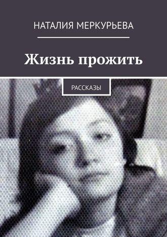 Наталия Меркурьева, Жизнь прожить. Рассказы