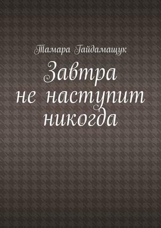Тамара Гайдамащук, Завтра ненаступит никогда