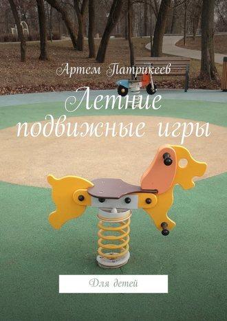 Артем Патрикеев, Летние подвижныеигры. Для детей