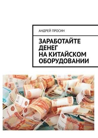 Андрей Просин, Заработайте денег накитайском оборудовании