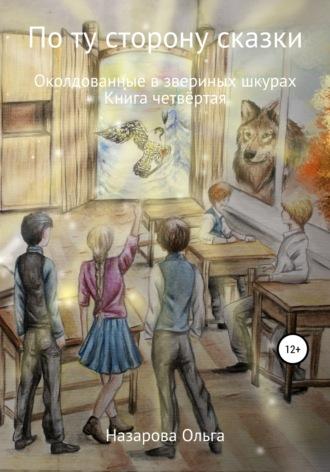 Ольга Назарова, По ту строну сказки. Околдованные в звериных шкурах