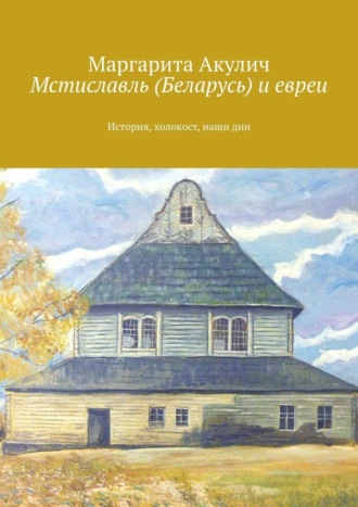 Маргарита Акулич, Мстиславль (Беларусь) иевреи. История, холокост, наши дни