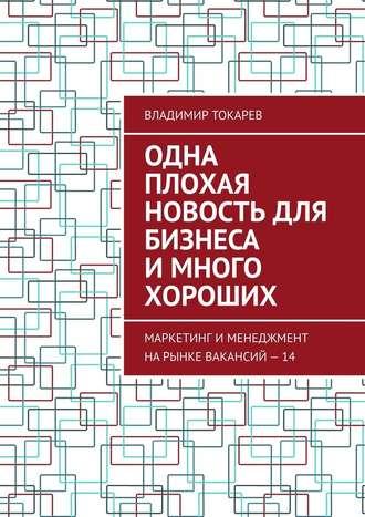 Владимир Токарев, Одна плохая новость для бизнеса имного хороших. Маркетинг именеджмент нарынке вакансий–14