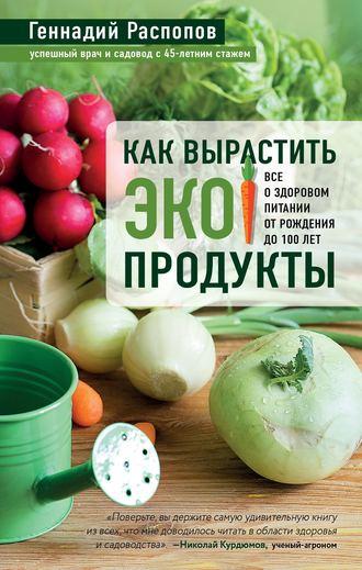 Геннадий Распопов, Как вырастить экопродукты. Все о здоровом питании от рождения до 100 лет