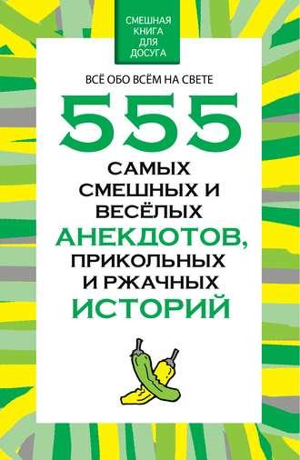 Николай Белов, 555 самых смешных и веселых анекдотов, прикольных и ржачных историй