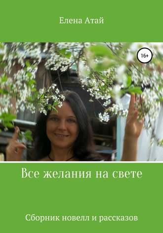 Елена Атай, Все желания на свете. Сборник новелл и рассказов