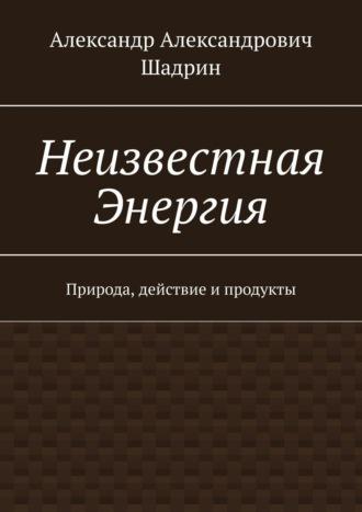Александр Шадрин, Неизвестная Энергия. Природа, действие ипродукты