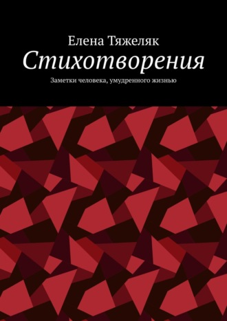 Елена Тяжеляк, Стихотворения. Заметки человека, умудренного жизнью