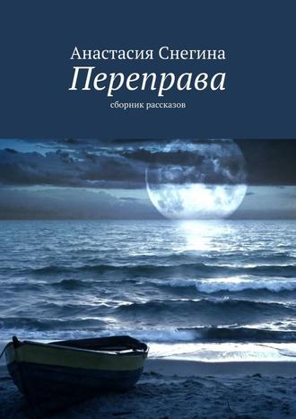 Анастасия Снегина, Переправа. Сборник рассказов