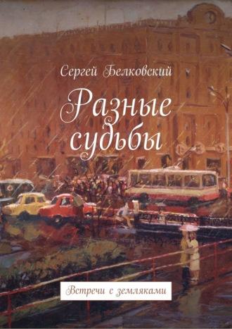 Сергей Белковский, Разные судьбы. Встречи сземляками