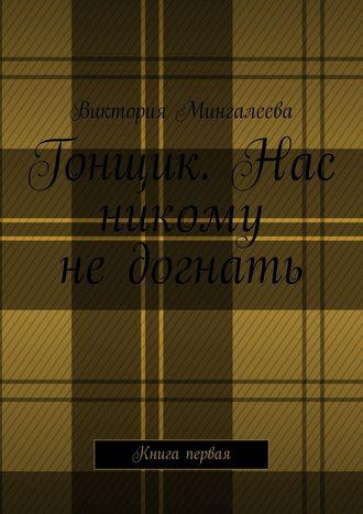 Виктория Мингалеева, Гонщик. Нас никому недогнать. Книга первая