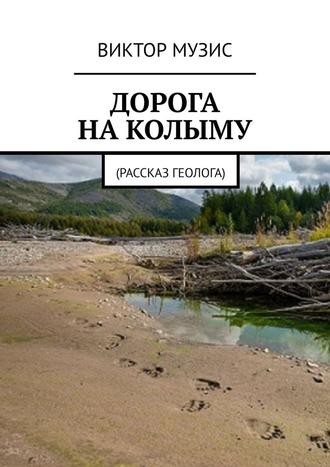 ВИКТОР МУЗИС, ДОРОГА НАКОЛЫМУ. Рассказ геолога