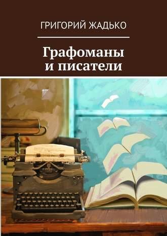 Григорий Жадько, Графоманы иписатели