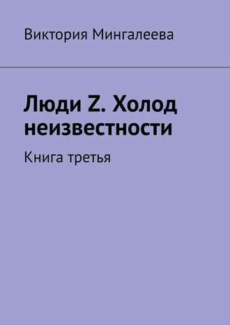Виктория Мингалеева, Люди Z. Холод неизвестности. Книга третья