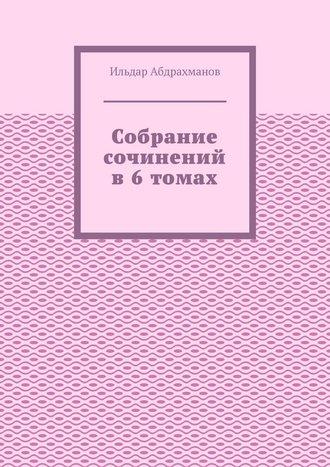 Ильдар Абдрахманов, Собрание сочинений в6томах