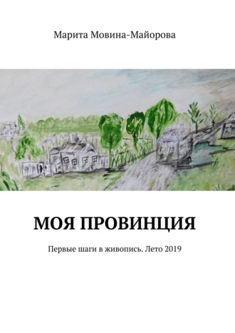 Марита Мовина-Майорова, МОЯ ПРОВИНЦИЯ. Первые шаги в живопись. Лето 2019