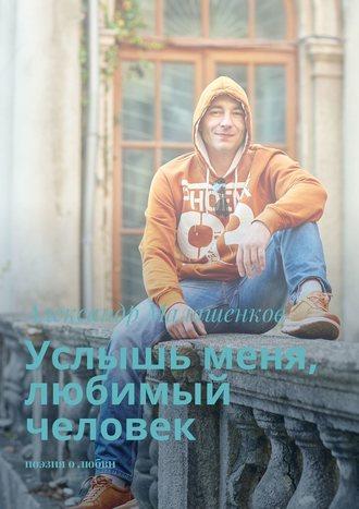 Александр Малашенков, Услышь меня, любимый человек. Поэзия олюбви