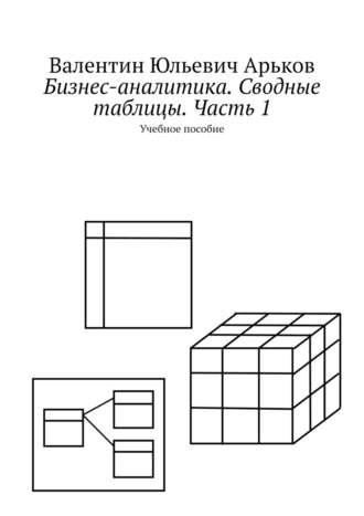 Валентин Арьков, Бизнес-аналитика вExcel. Сводные таблицы. Учебное пособие