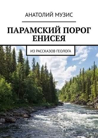 Анатолий Музис, ПАРАМСКИЙ ПОРОГ ЕНИСЕЯ. Израссказов геолога