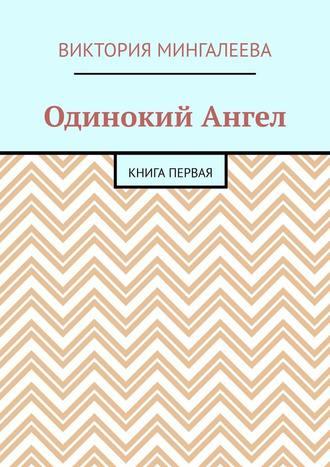 Виктория Мингалеева, Одинокий Ангел. Книга первая