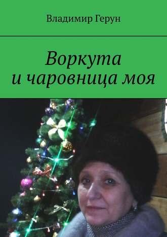 Владимир Герун, Воркута ичаровницамоя