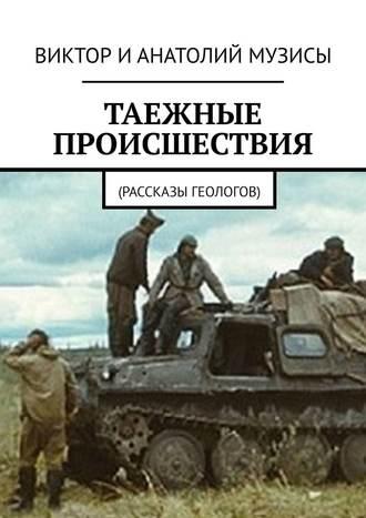 Анатолий Музис, Виктор Музис, Таежные происшествия. Рассказы геологов
