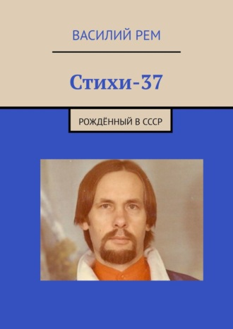 Василий Рем, Стихи-37. Рождённый вСССР