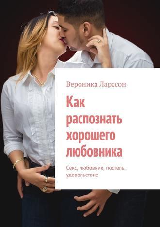 Вероника Ларссон, Как распознать хорошего любовника. Секс, любовник, постель, удовольствие
