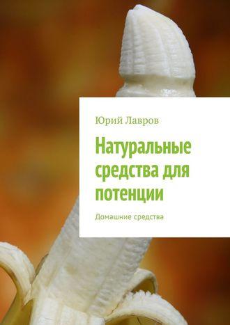 Юрий Лавров, Натуральные средства для потенции. Домашние средства