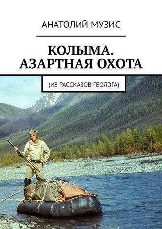 Анатолий Музис, Колыма. Азартная охота. Израссказов геолога