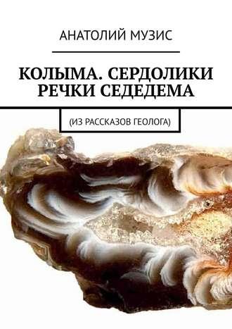 Анатолий Музис, Колыма. Сердолики речки Седедема. Из рассказов геолога