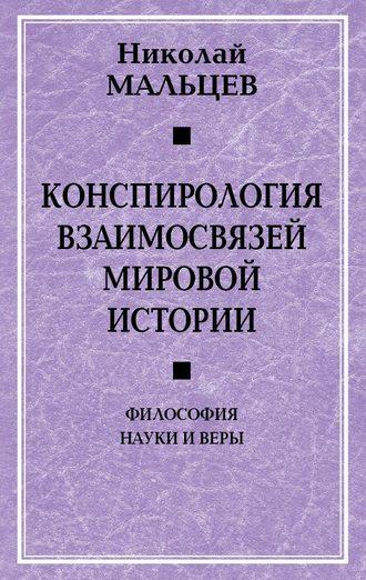 Николай Мальцев, Конспирология взаимосвязей мировой истории. Философия науки и веры