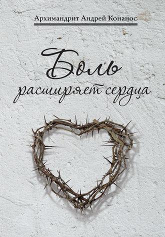 архимандрит Андрей Конанос, Боль расширяет сердца. Беседы о скорбях и болезнях