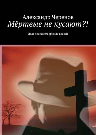 Александр Черенов, Мёртвые некусают?! Долг платежом кровью красен