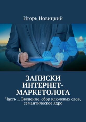 Игорь Новицкий, Записки интернет-маркетолога. Часть 1. Введение, сбор ключевых слов, семантическое ядро