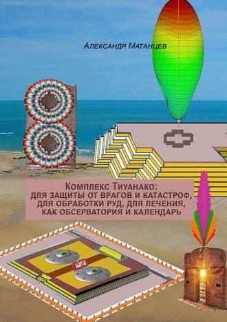 Александр Матанцев, Комплекс Тиуанако: для защиты отврагов икатастроф, для обработки руд, для лечения, как обсерватория икалендарь