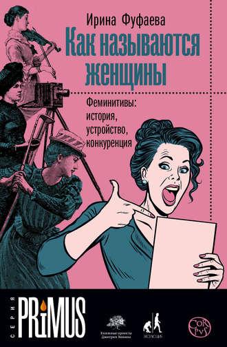Ирина Фуфаева, Как называются женщины. Феминитивы: история, устройство, конкуренция
