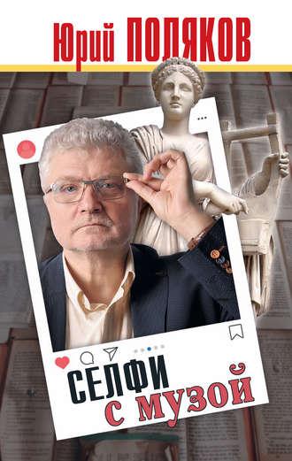 Юрий Поляков, Селфи с музой. Рассказы о писательстве