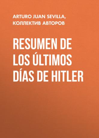 Varios autores, Arturo Juan Rodríguez Sevilla, Resumen De Los Últimos Días De Hitler