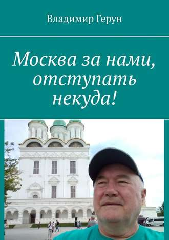 Владимир Герун, Москва занами, отступать некуда!