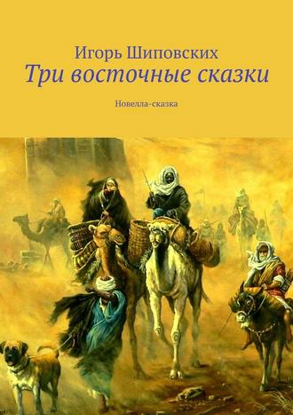 Игорь Шиповских, Три восточные сказки. Новелла-сказка