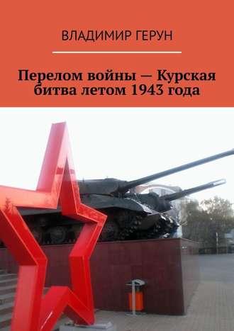 Владимир Герун, Перелом войны– Курская битва летом 1943года